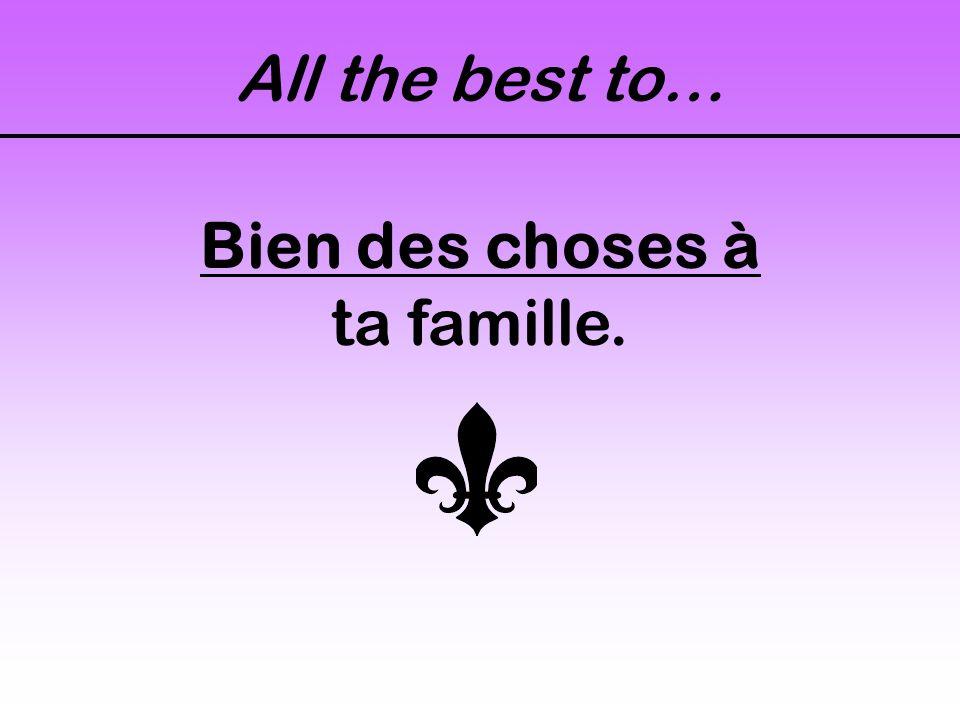 All the best to… Bien des choses à ta famille.