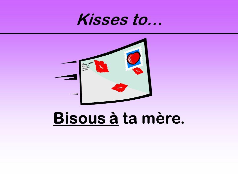 Kisses to… Bisous à ta mère.