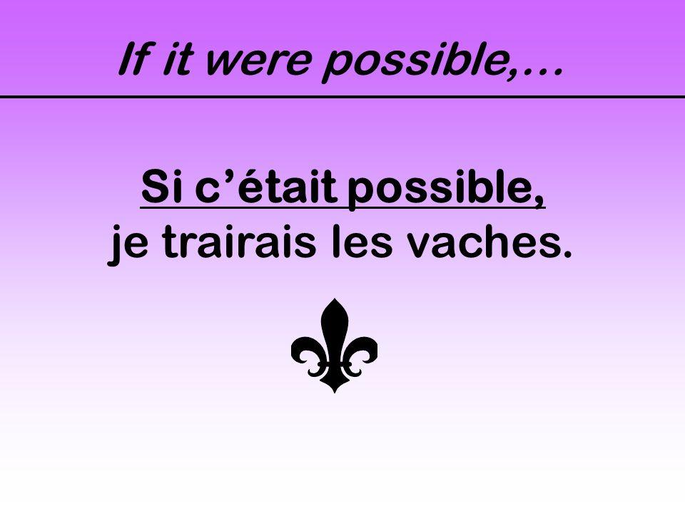 If it were possible,… Si c'était possible, je trairais les vaches.