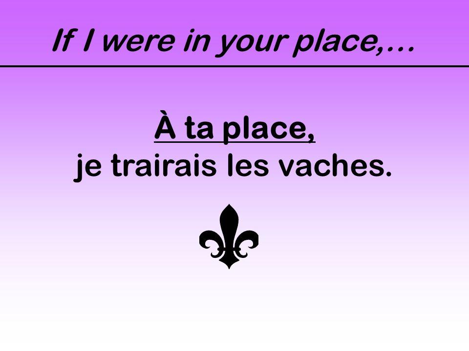 If I were in your place,… À ta place, je trairais les vaches.