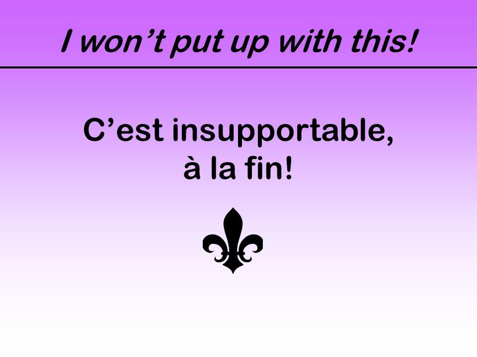 I won't put up with this! C'est insupportable, à la fin!