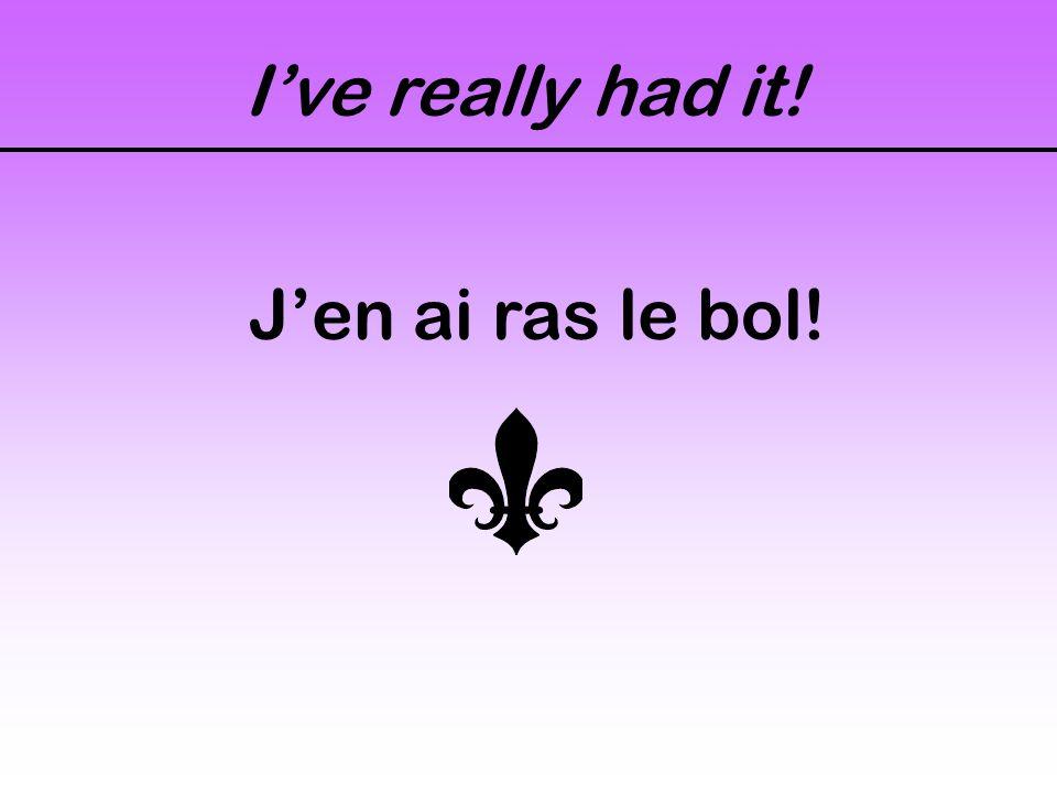 I've really had it! J'en ai ras le bol!