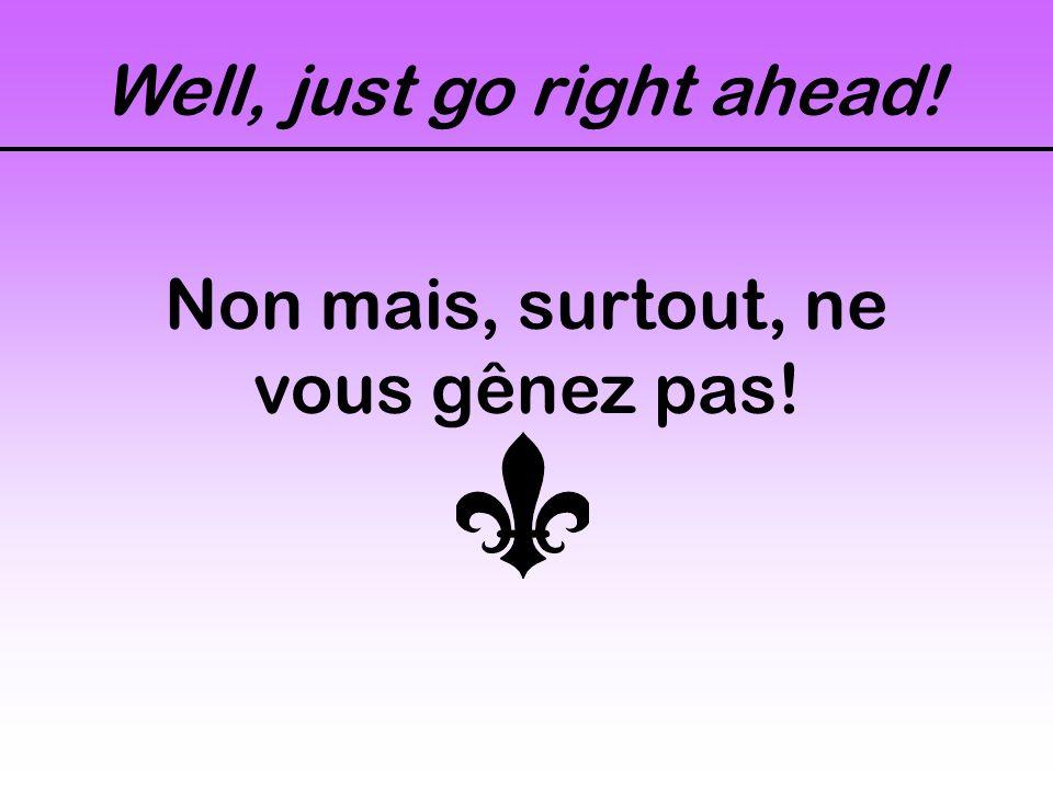 Well, just go right ahead! Non mais, surtout, ne vous gênez pas!