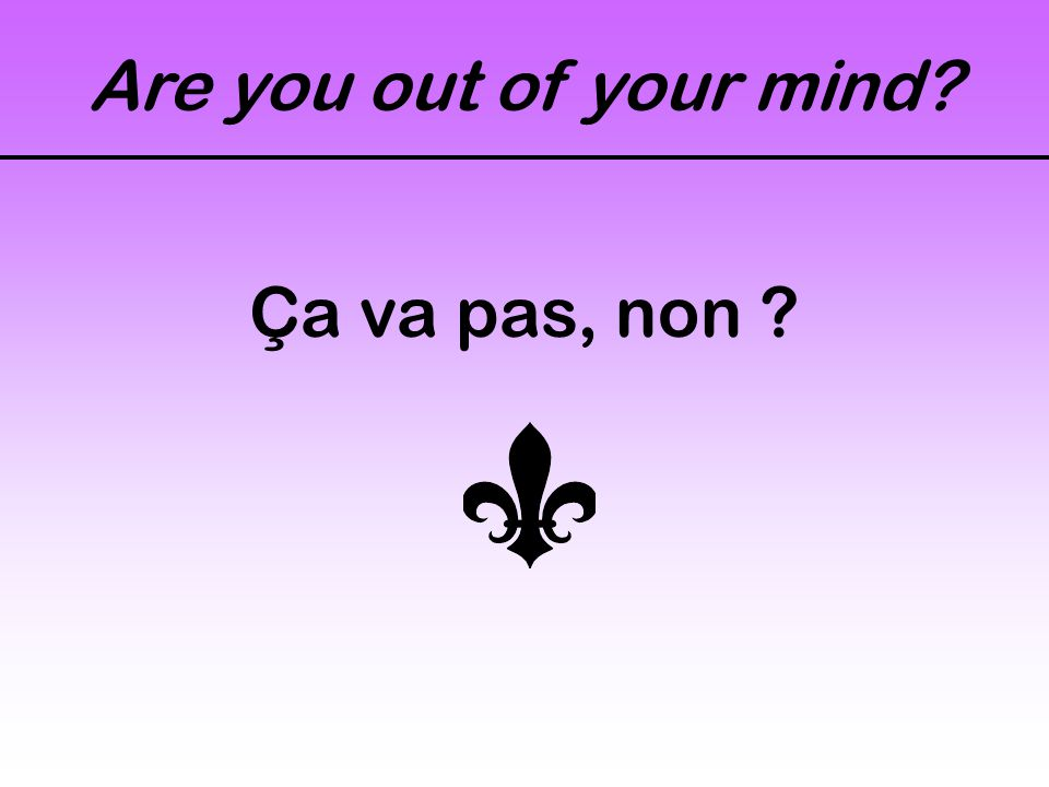 Are you out of your mind? Ça va pas, non ?