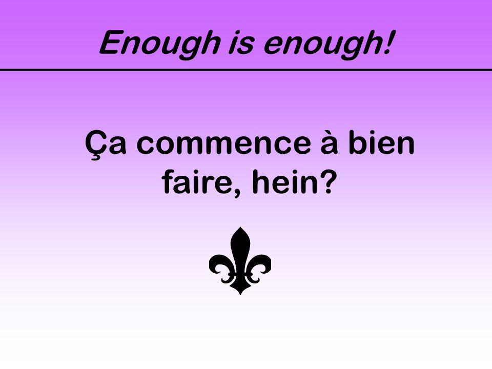 Enough is enough! Ça commence à bien faire, hein?