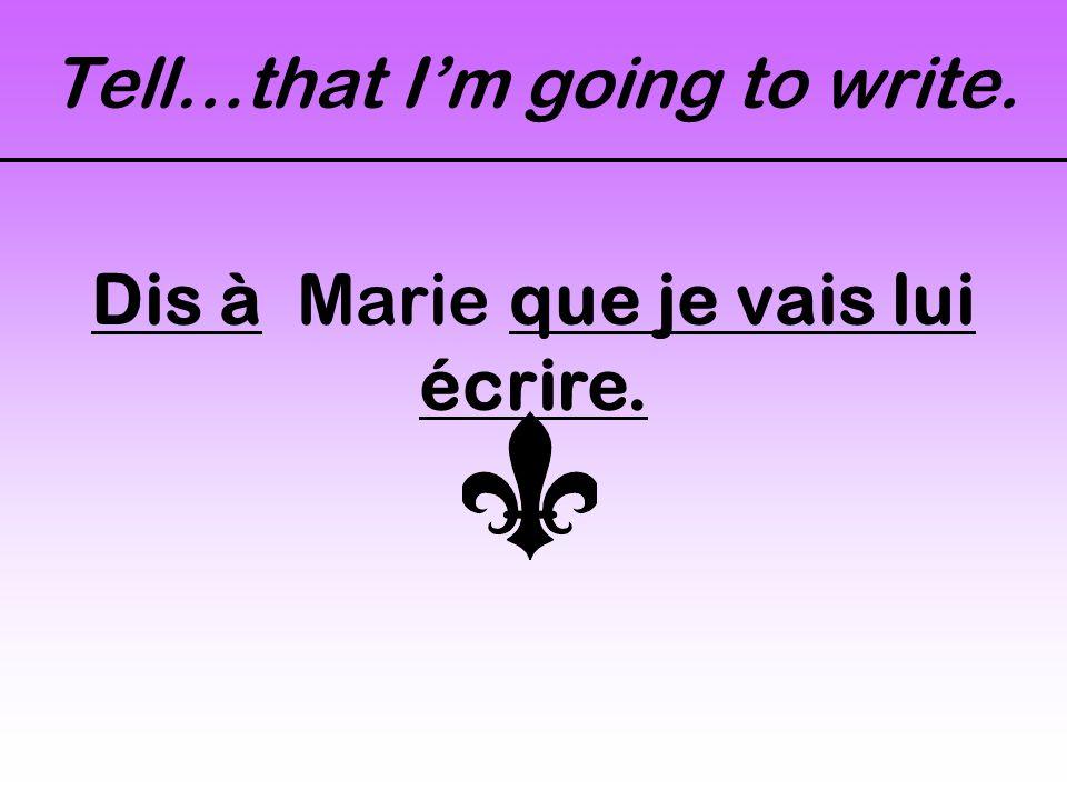 Tell…that I'm going to write. Dis à Marie que je vais lui écrire.