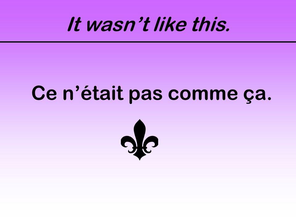 It wasn't like this. Ce n'était pas comme ça.