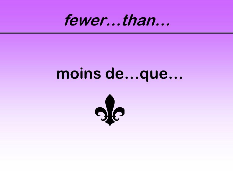 fewer…than… moins de…que…