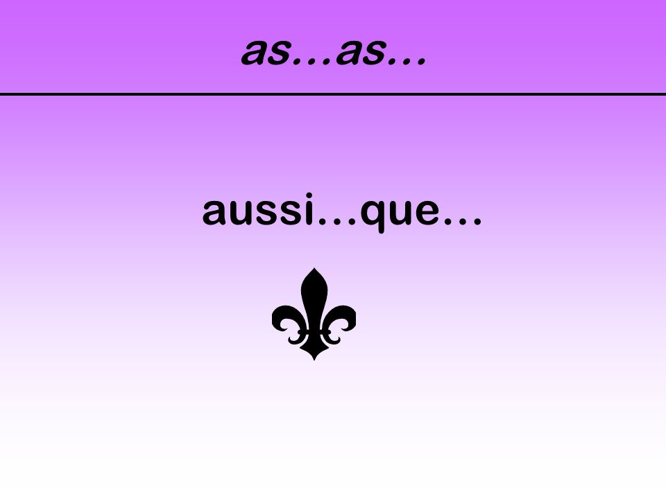 as…as… aussi…que…