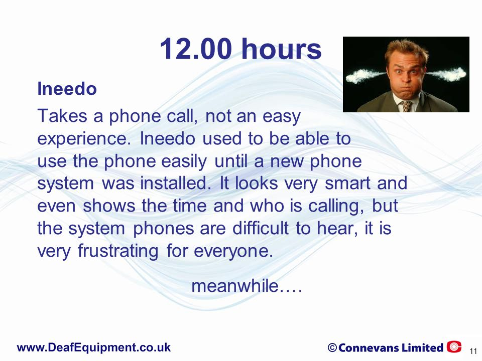 12.00 hours Ineedo Takes a phone call, not an easy experience. Ineedo used to be able to use the phone easily until a new phone system was installed.