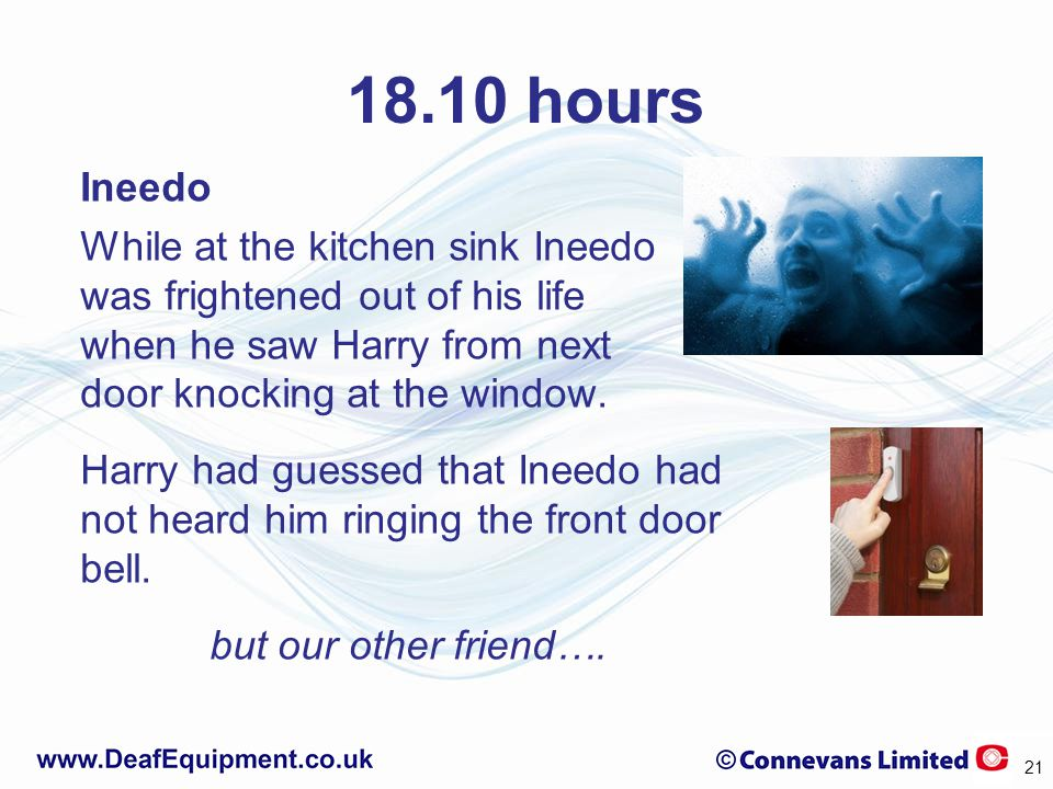 18.10 hours Ineedo While at the kitchen sink Ineedo was frightened out of his life when he saw Harry from next door knocking at the window.