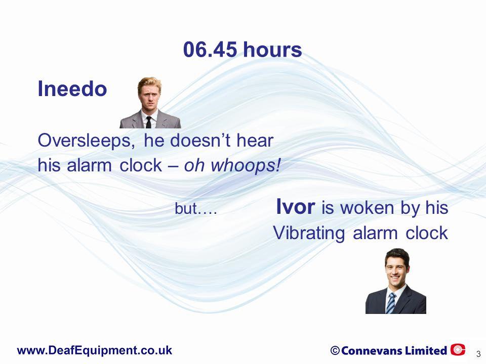06.45 hours Ineedo Oversleeps, he doesn't hear his alarm clock – oh whoops! but…. Ivor is woken by his Vibrating alarm clock 3