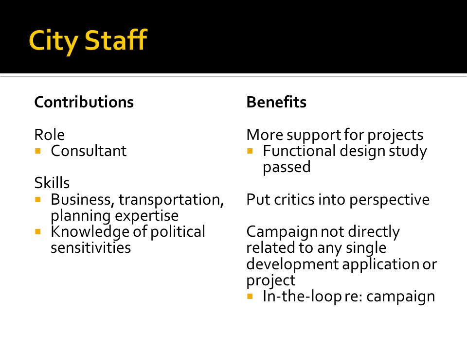 Contributions Role  Consultant Skills  Business, transportation, planning expertise  Knowledge of political sensitivities Benefits More support for projects  Functional design study passed Put critics into perspective Campaign not directly related to any single development application or project  In-the-loop re: campaign