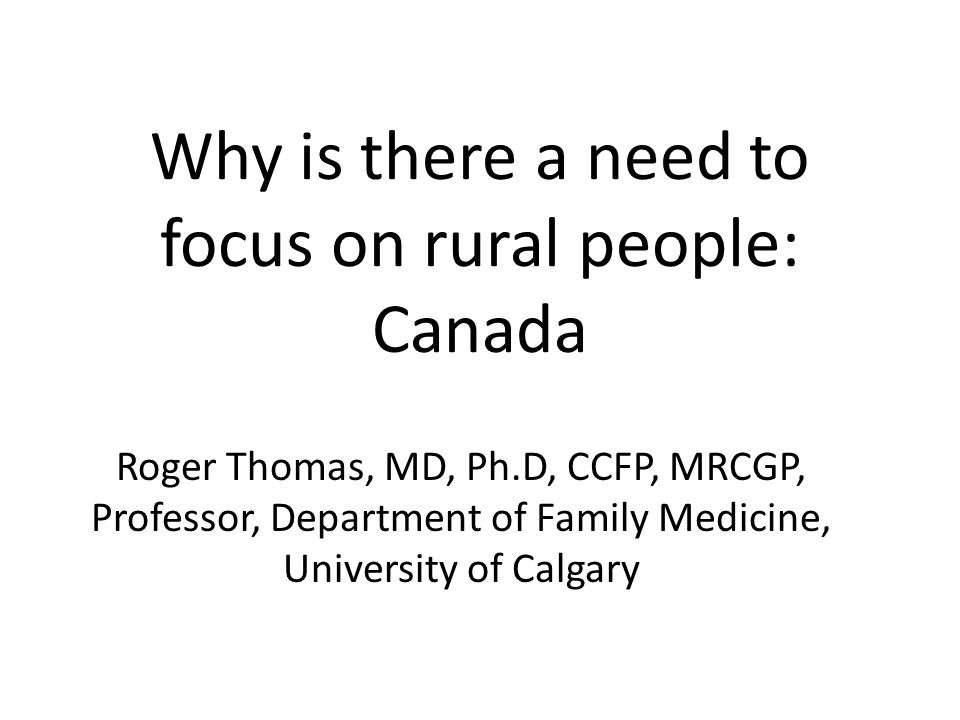Why is there a need to focus on rural people: Canada Roger Thomas, MD, Ph.D, CCFP, MRCGP, Professor, Department of Family Medicine, University of Calg