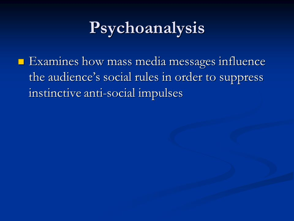 Psychoanalysis Examines how mass media messages influence the audience's social rules in order to suppress instinctive anti-social impulses Examines how mass media messages influence the audience's social rules in order to suppress instinctive anti-social impulses