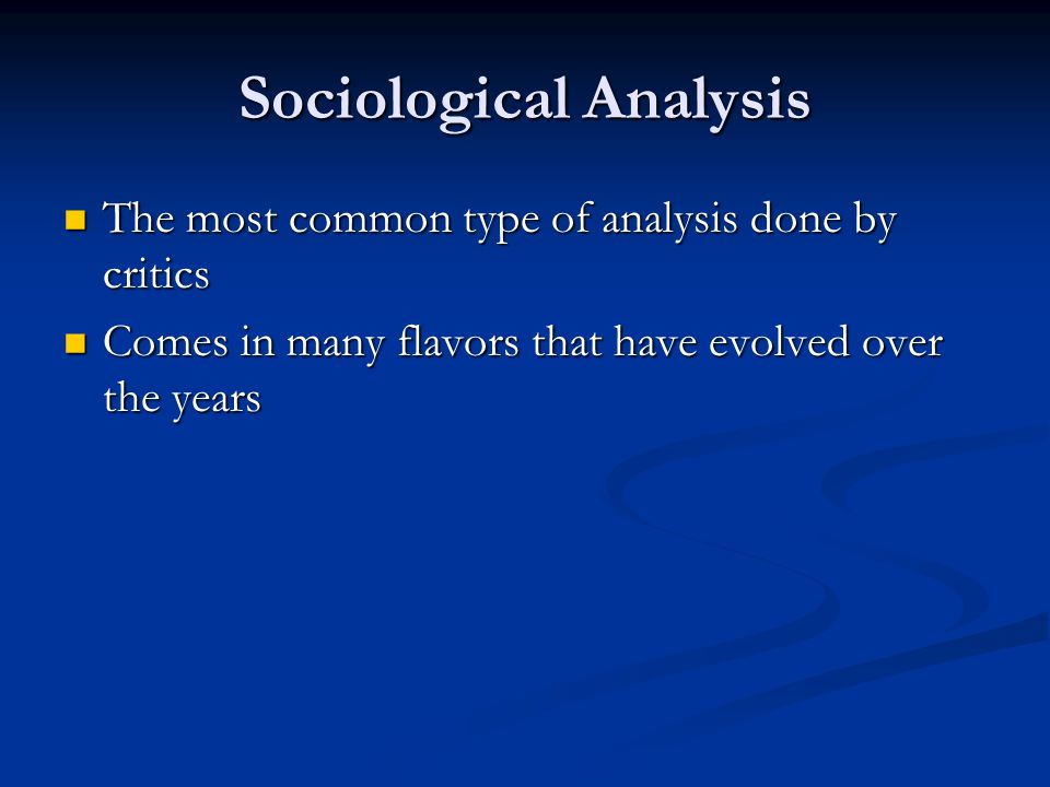 Sociological Analysis The most common type of analysis done by critics The most common type of analysis done by critics Comes in many flavors that have evolved over the years Comes in many flavors that have evolved over the years