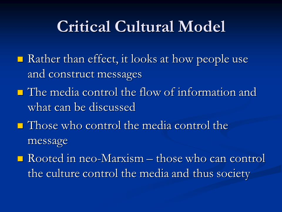 Critical Cultural Model Rather than effect, it looks at how people use and construct messages Rather than effect, it looks at how people use and construct messages The media control the flow of information and what can be discussed The media control the flow of information and what can be discussed Those who control the media control the message Those who control the media control the message Rooted in neo-Marxism – those who can control the culture control the media and thus society Rooted in neo-Marxism – those who can control the culture control the media and thus society