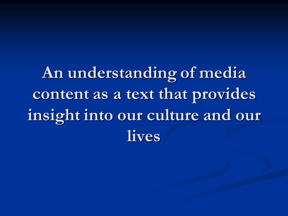 An understanding of media content as a text that provides insight into our culture and our lives