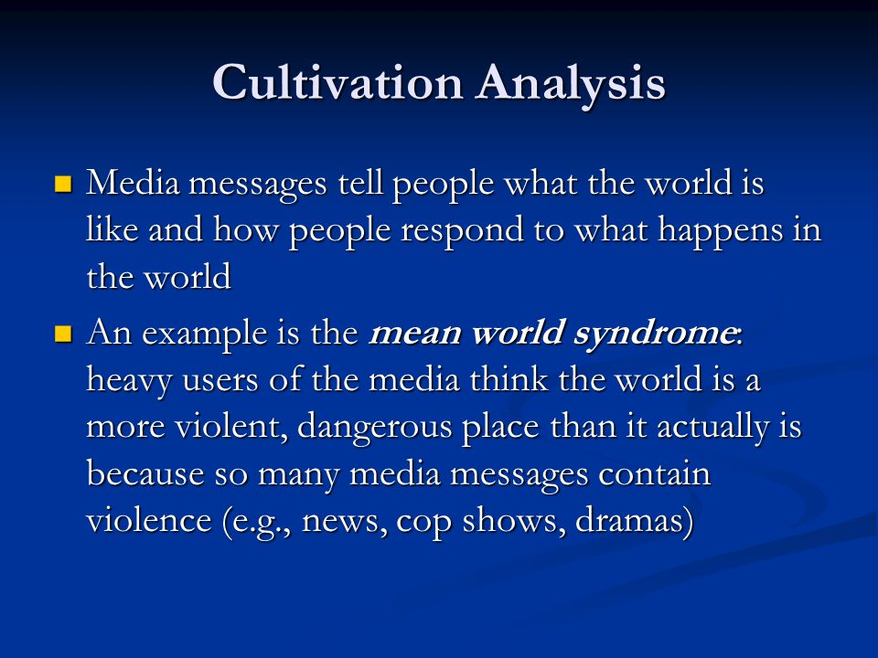 Cultivation Analysis Media messages tell people what the world is like and how people respond to what happens in the world Media messages tell people what the world is like and how people respond to what happens in the world An example is the mean world syndrome: heavy users of the media think the world is a more violent, dangerous place than it actually is because so many media messages contain violence (e.g., news, cop shows, dramas) An example is the mean world syndrome: heavy users of the media think the world is a more violent, dangerous place than it actually is because so many media messages contain violence (e.g., news, cop shows, dramas)