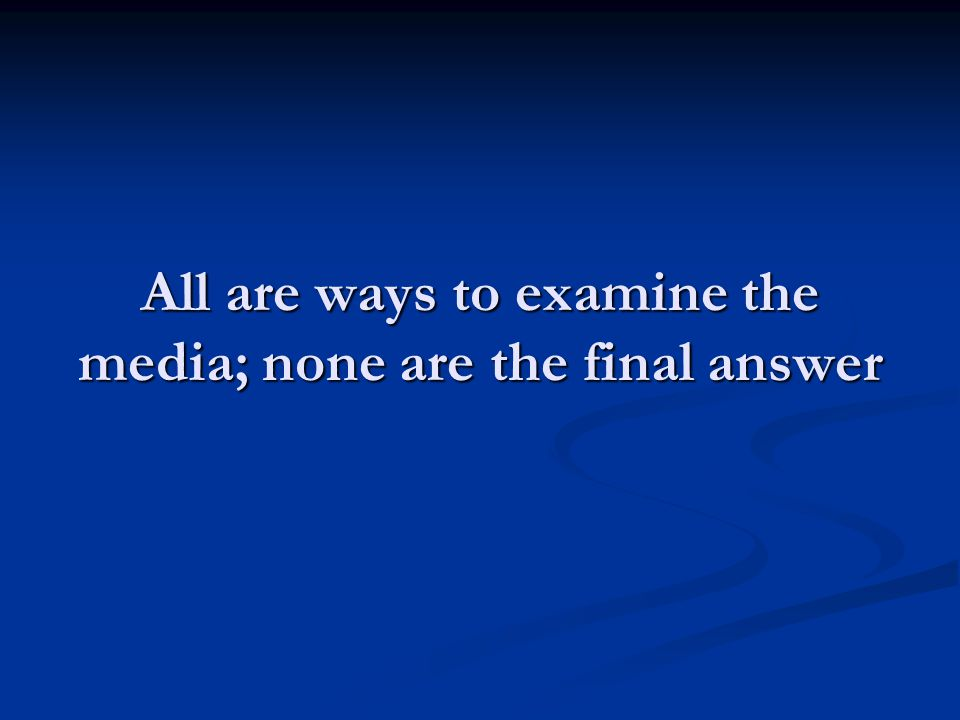 All are ways to examine the media; none are the final answer