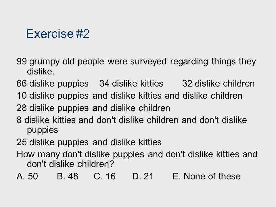 Exercise #2 99 grumpy old people were surveyed regarding things they dislike. 66 dislike puppies34 dislike kitties32 dislike children 10 dislike puppi