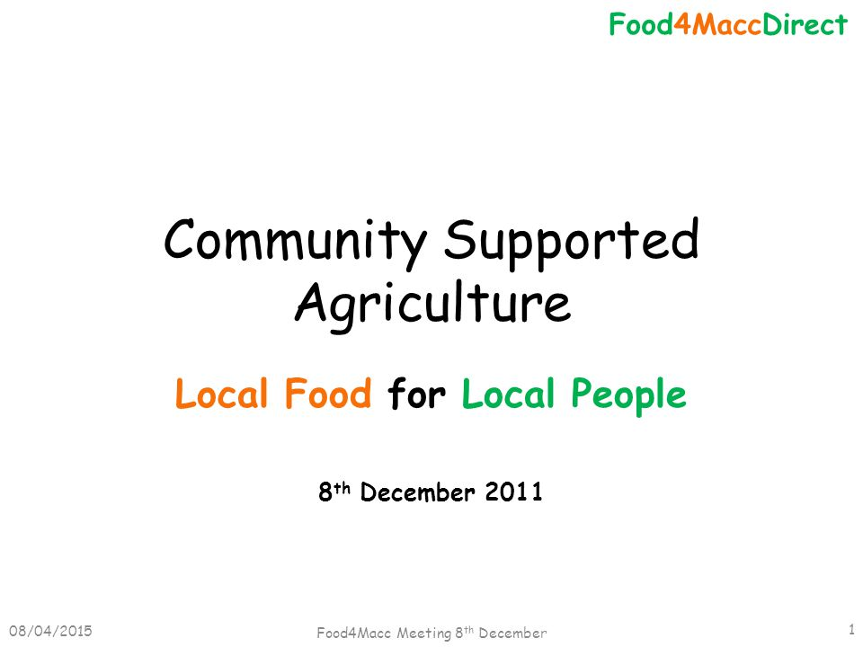 Community Supported Agriculture Local Food for Local People 8 th December 2011 08/04/2015 Food4Macc Meeting 8 th December 1 Food4MaccDirect