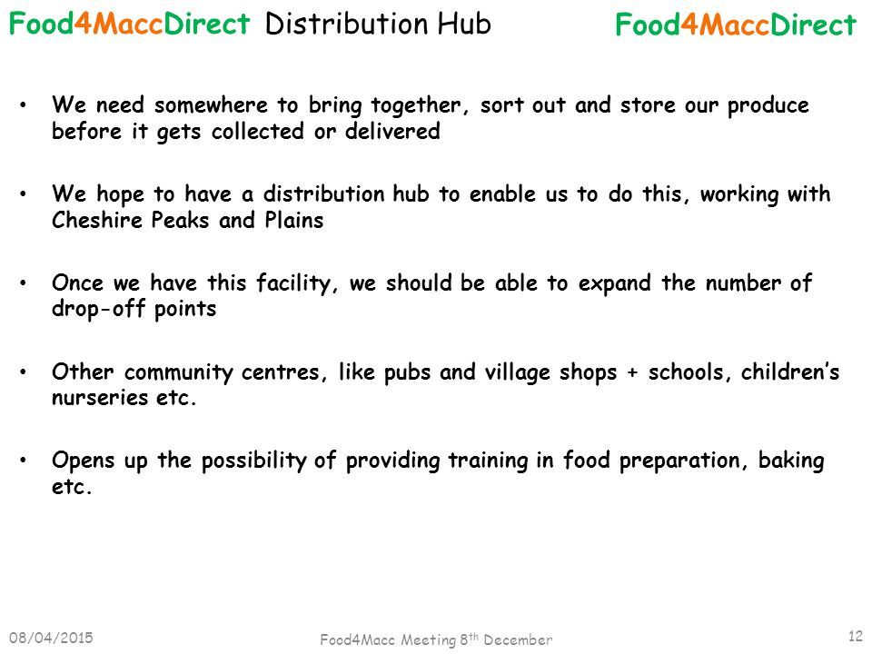 We need somewhere to bring together, sort out and store our produce before it gets collected or delivered We hope to have a distribution hub to enable us to do this, working with Cheshire Peaks and Plains Once we have this facility, we should be able to expand the number of drop-off points Other community centres, like pubs and village shops + schools, children's nurseries etc.