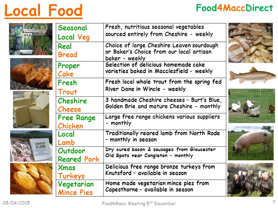 08/04/2015 Food4Macc Meeting 8 th December 7 Food4MaccDirect Seasonal Local Veg Fresh, nutritious seasonal vegetables sourced entirely from Cheshire - weekly Real Bread Choice of large Cheshire Leaven sourdough or Baker's Choice from our local artisan baker - weekly Proper Cake Selection of delicious homemade cake varieties baked in Macclesfield - weekly Fresh Trout Fresh local whole trout from the spring fed River Dane in Wincle - weekly Cheshire Cheese 3 handmade Cheshire cheeses – Burt's Blue, Golden Brie and mature Cheshire - monthly Free Range Chicken Large free range chickens various suppliers - monthly Local Lamb Traditionally reared lamb from North Rode – monthly in season Outdoor Reared Pork Dry cured bacon & sausages from Gloucester Old Spots near Congleton - monthly Xmas Turkeys Delicious free range bronze turkeys from Knutsford – available in season Vegetarian Mince Pies Home made vegetarian mince pies from Capesthorne – available in season Local Food