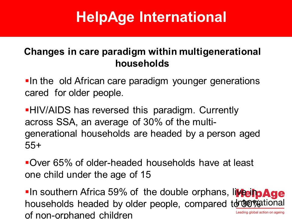 HelpAge International POLICIES AND LEGISLATION Only a couple of countries in Africa have national policies and legislation aimed at protecting the rights and needs of older people ( Mali, Tanzania, Mozambique, RSA and Northern Africa) Majority of national and regional policy documents and strategies, such as the Poverty Reduction Strategies, and sector plan (Health Strategic Sector Plans) do not target older people as a vulnerable group As a consequence of this exclusion there are inadequate government resource allocation to meet the basic needs of older carers.