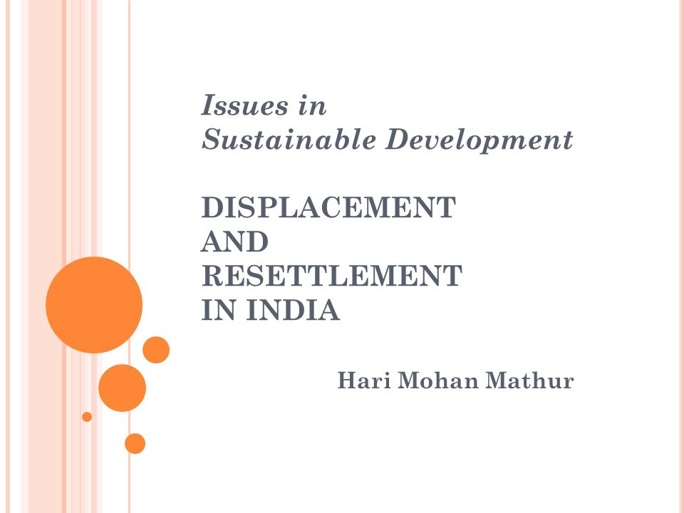 Concluding Comments Displacement and resettlement are issues that India has to live with Development projects are needed to remove poverty, create jobs and improves lives for all It is however important that those who make sacrifices for development also benefit from the process Otherwise, the policy and practice of development would remain unjust, a source of social unrest