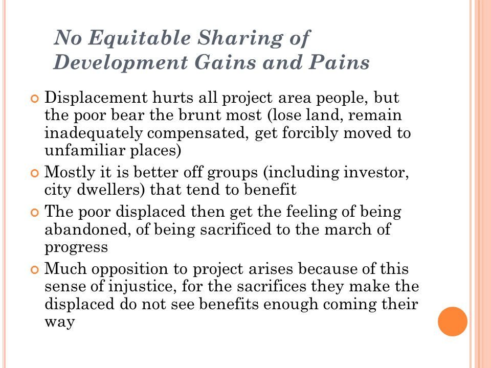 No Equitable Sharing of Development Gains and Pains Displacement hurts all project area people, but the poor bear the brunt most (lose land, remain in