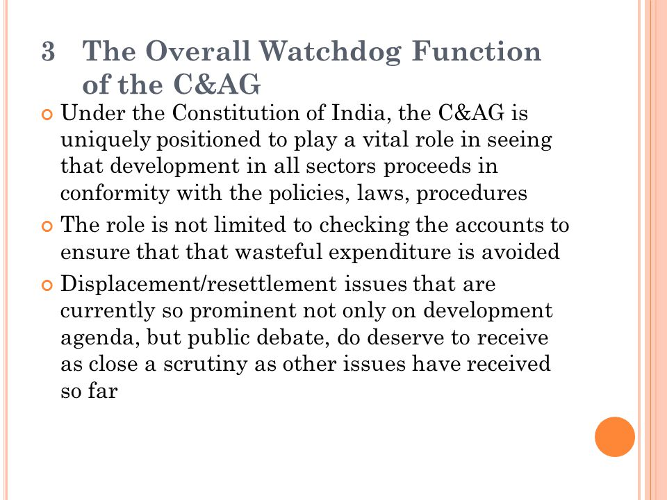 3The Overall Watchdog Function of the C&AG Under the Constitution of India, the C&AG is uniquely positioned to play a vital role in seeing that develo