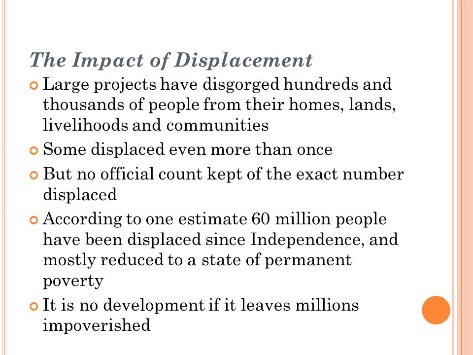 Displacement is an inherently disruptive and impoverishing process It gives rise to severe social, economic and environmental problems Impoverishment is the most visible impact on the lives of those forcibly displaced Those forcibly displaced confront the risks of impoverishment, and end up worse off than before Those worst affected happen to be mostly poor (from tribal, rural areas but now also from urban areas)