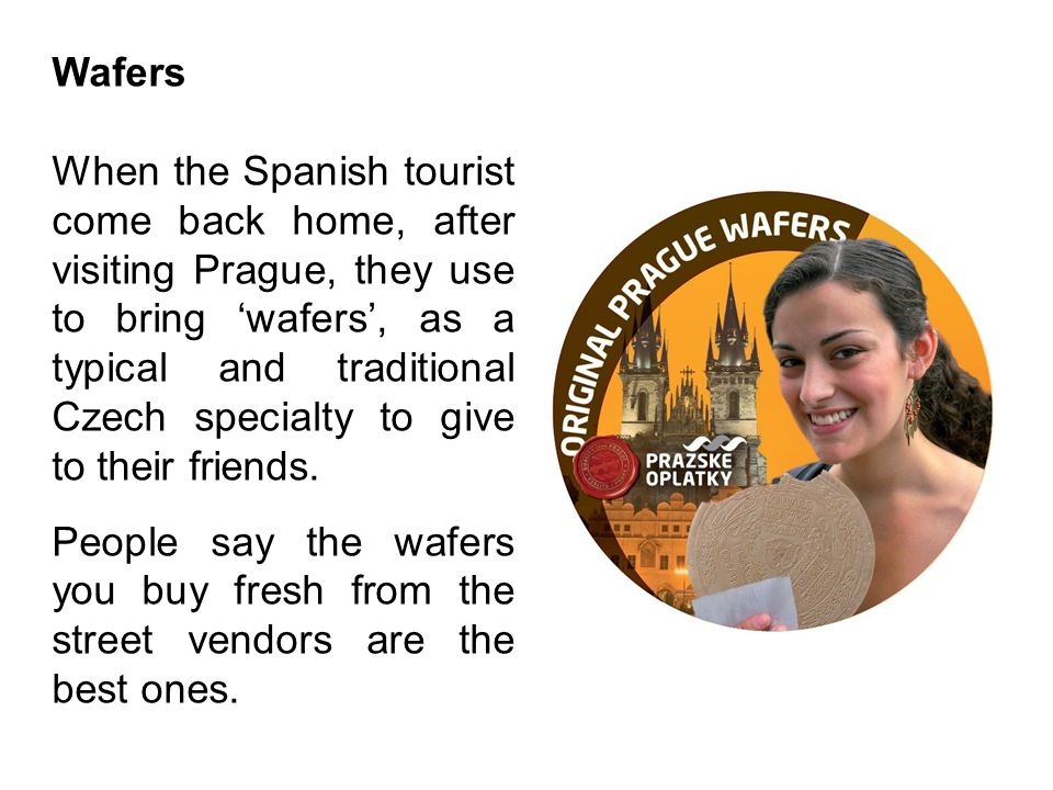 Wafers When the Spanish tourist come back home, after visiting Prague, they use to bring 'wafers', as a typical and traditional Czech specialty to giv