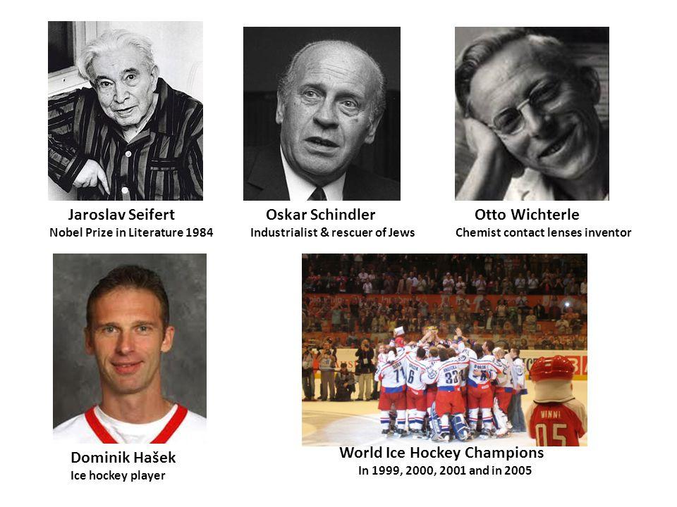 Jaroslav Seifert Nobel Prize in Literature 1984 Oskar Schindler Industrialist & rescuer of Jews Otto Wichterle Chemist contact lenses inventor Dominik Hašek Ice hockey player World Ice Hockey Champions In 1999, 2000, 2001 and in 2005