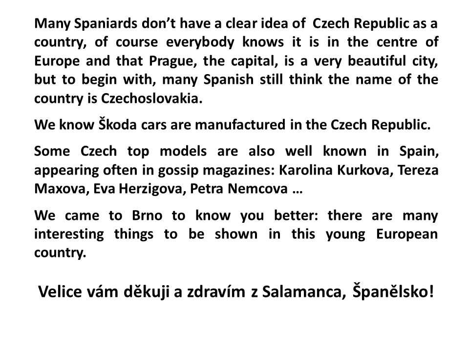 Many Spaniards don't have a clear idea of Czech Republic as a country, of course everybody knows it is in the centre of Europe and that Prague, the ca