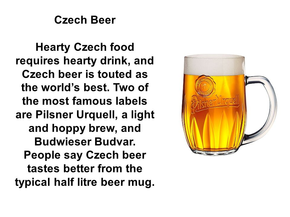 Czech Beer Hearty Czech food requires hearty drink, and Czech beer is touted as the world's best.
