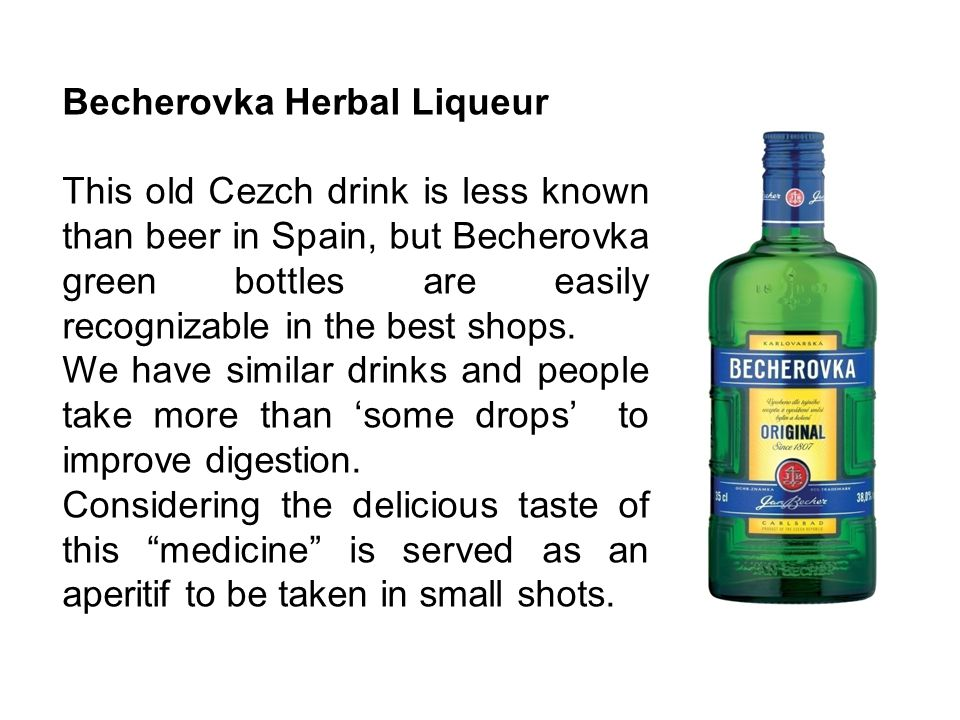 Becherovka Herbal Liqueur This old Cezch drink is less known than beer in Spain, but Becherovka green bottles are easily recognizable in the best shop