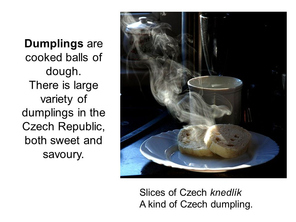 Dumplings are cooked balls of dough. There is large variety of dumplings in the Czech Republic, both sweet and savoury. Slices of Czech knedlík A kind