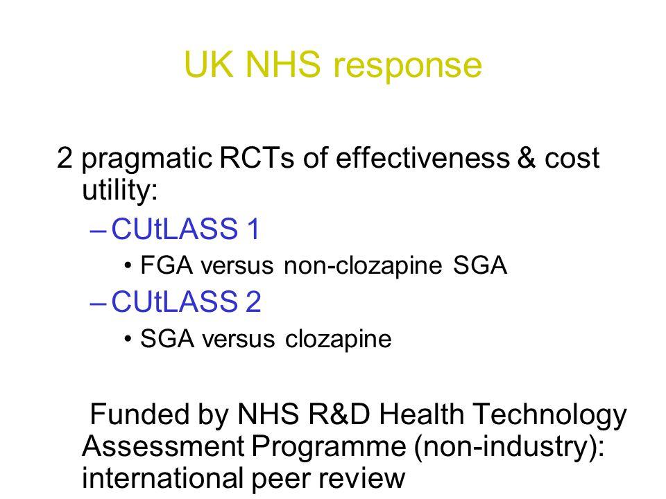 UK NHS response 2 pragmatic RCTs of effectiveness & cost utility: –CUtLASS 1 FGA versus non-clozapine SGA –CUtLASS 2 SGA versus clozapine Funded by NH