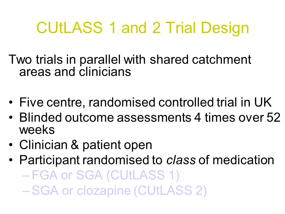 CUtLASS 1 and 2 Trial Design Two trials in parallel with shared catchment areas and clinicians Five centre, randomised controlled trial in UK Blinded outcome assessments 4 times over 52 weeks Clinician & patient open Participant randomised to class of medication –FGA or SGA (CUtLASS 1) –SGA or clozapine (CUtLASS 2)