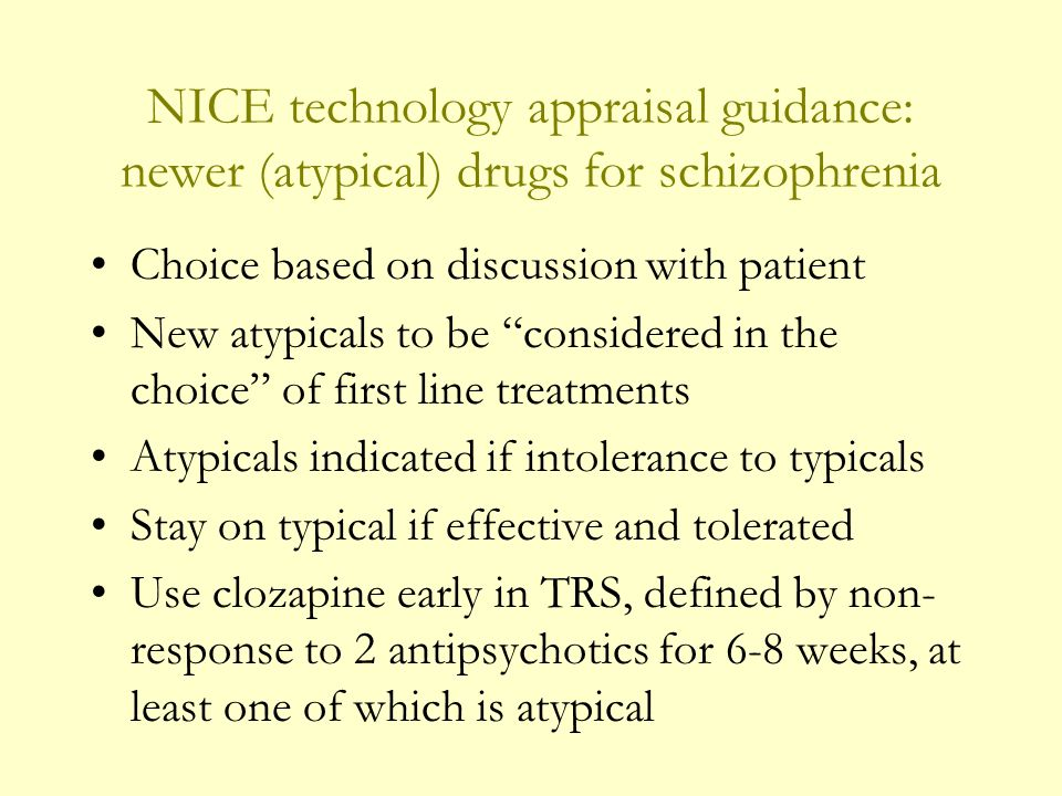 NICE technology appraisal guidance: newer (atypical) drugs for schizophrenia Choice based on discussion with patient New atypicals to be considered in the choice of first line treatments Atypicals indicated if intolerance to typicals Stay on typical if effective and tolerated Use clozapine early in TRS, defined by non- response to 2 antipsychotics for 6-8 weeks, at least one of which is atypical