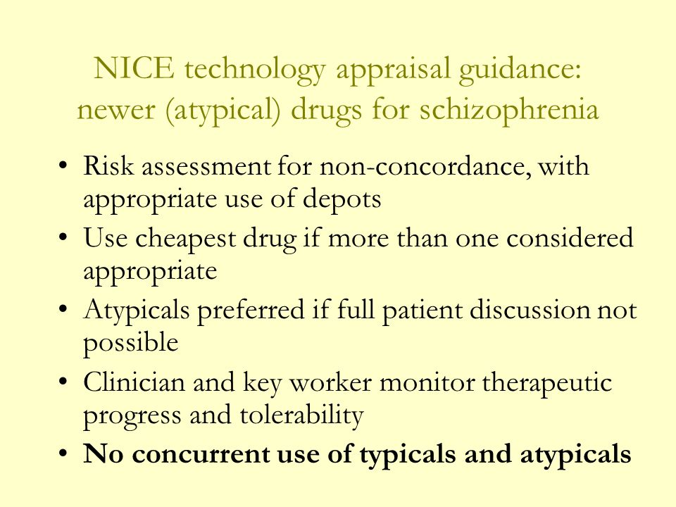 NICE technology appraisal guidance: newer (atypical) drugs for schizophrenia Risk assessment for non-concordance, with appropriate use of depots Use cheapest drug if more than one considered appropriate Atypicals preferred if full patient discussion not possible Clinician and key worker monitor therapeutic progress and tolerability No concurrent use of typicals and atypicals