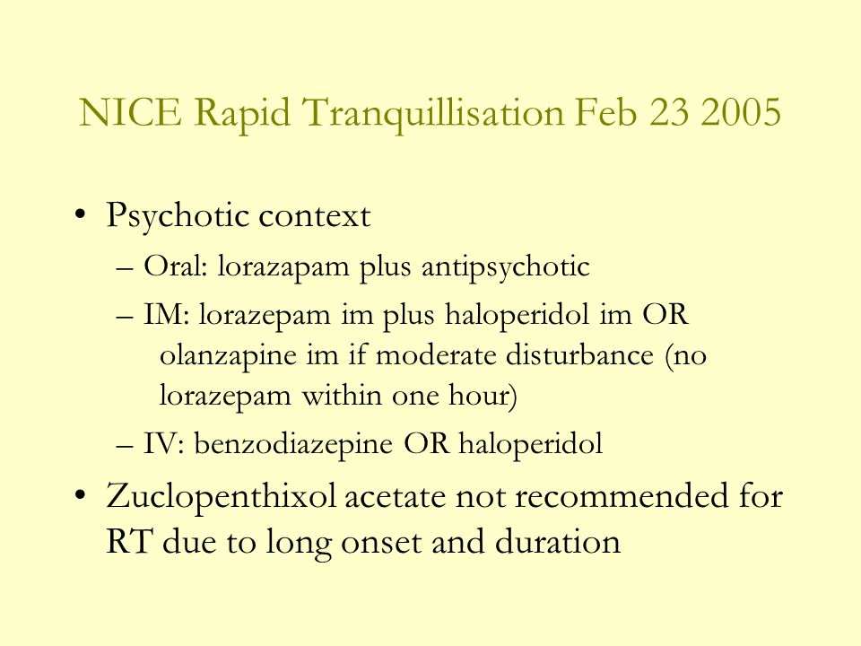 NICE Rapid Tranquillisation Feb Psychotic context –Oral: lorazapam plus antipsychotic –IM: lorazepam im plus haloperidol im OR olanzapine im if moderate disturbance (no lorazepam within one hour) –IV: benzodiazepine OR haloperidol Zuclopenthixol acetate not recommended for RT due to long onset and duration
