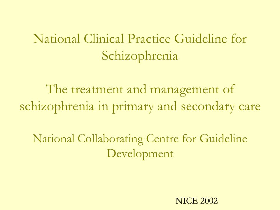 National Clinical Practice Guideline for Schizophrenia The treatment and management of schizophrenia in primary and secondary care National Collaborating Centre for Guideline Development NICE 2002