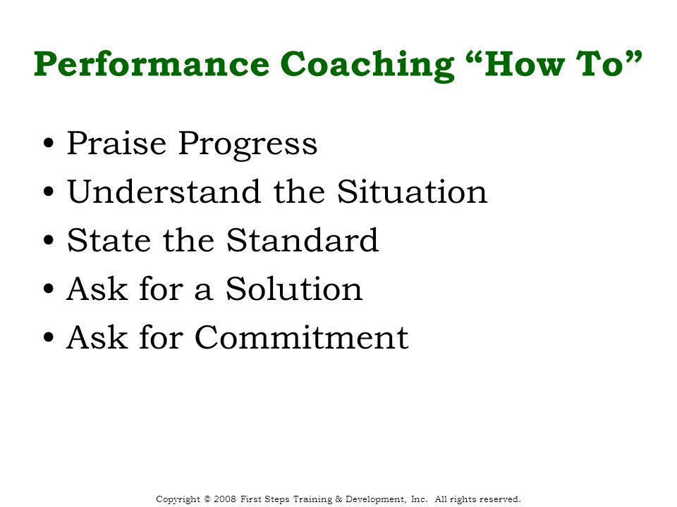 Performance Coaching How To Praise Progress Understand the Situation State the Standard Ask for a Solution Ask for Commitment Copyright © 2008 First Steps Training & Development, Inc.