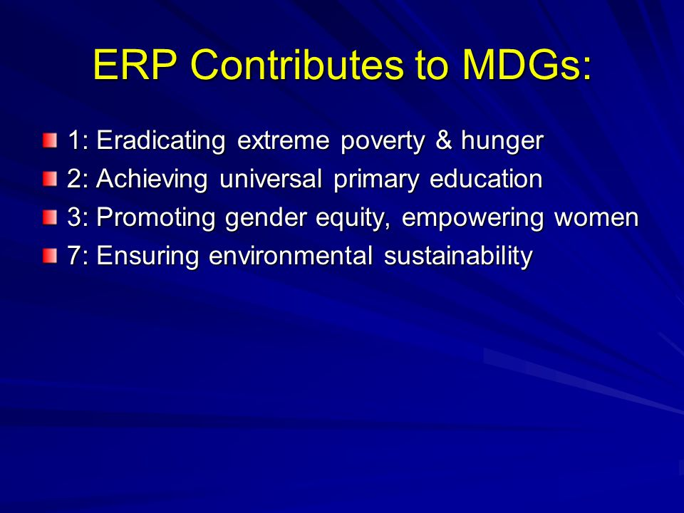 ERP Contributes to MDGs: 1: Eradicating extreme poverty & hunger 2: Achieving universal primary education 3: Promoting gender equity, empowering women 7: Ensuring environmental sustainability
