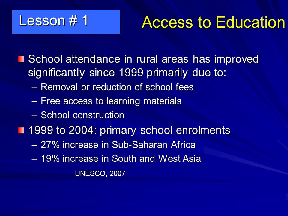 Access to Education School attendance in rural areas has improved significantly since 1999 primarily due to: –Removal or reduction of school fees –Free access to learning materials –School construction 1999 to 2004: primary school enrolments –27% increase in Sub-Saharan Africa –19% increase in South and West Asia UNESCO, 2007 Lesson # 1 Lesson # 1