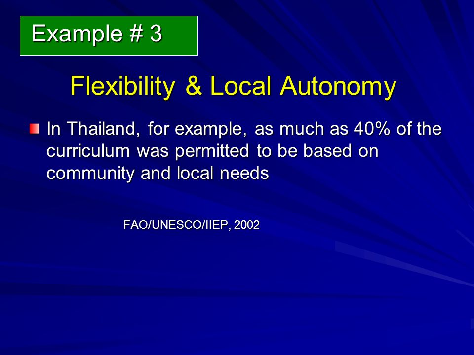 Flexibility & Local Autonomy Flexibility & Local Autonomy In Thailand, for example, as much as 40% of the curriculum was permitted to be based on community and local needs FAO/UNESCO/IIEP, 2002 Example # 3 Example # 3