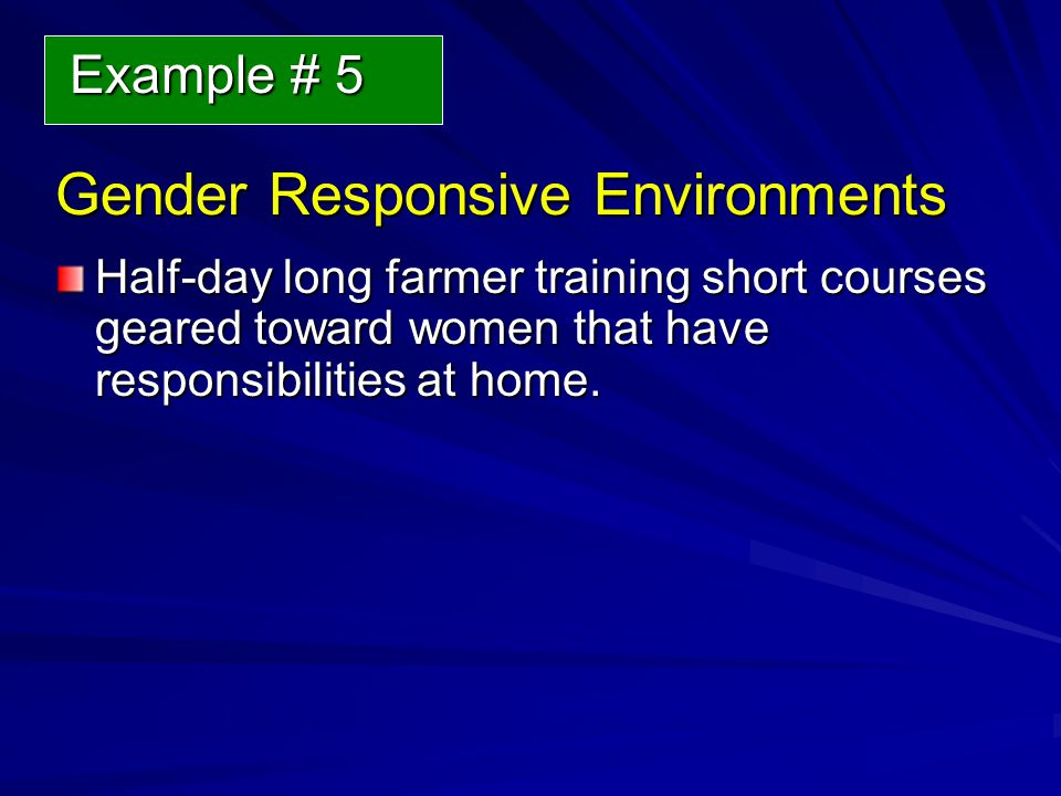 Gender Responsive Environments Gender Responsive Environments Half-day long farmer training short courses geared toward women that have responsibilities at home.